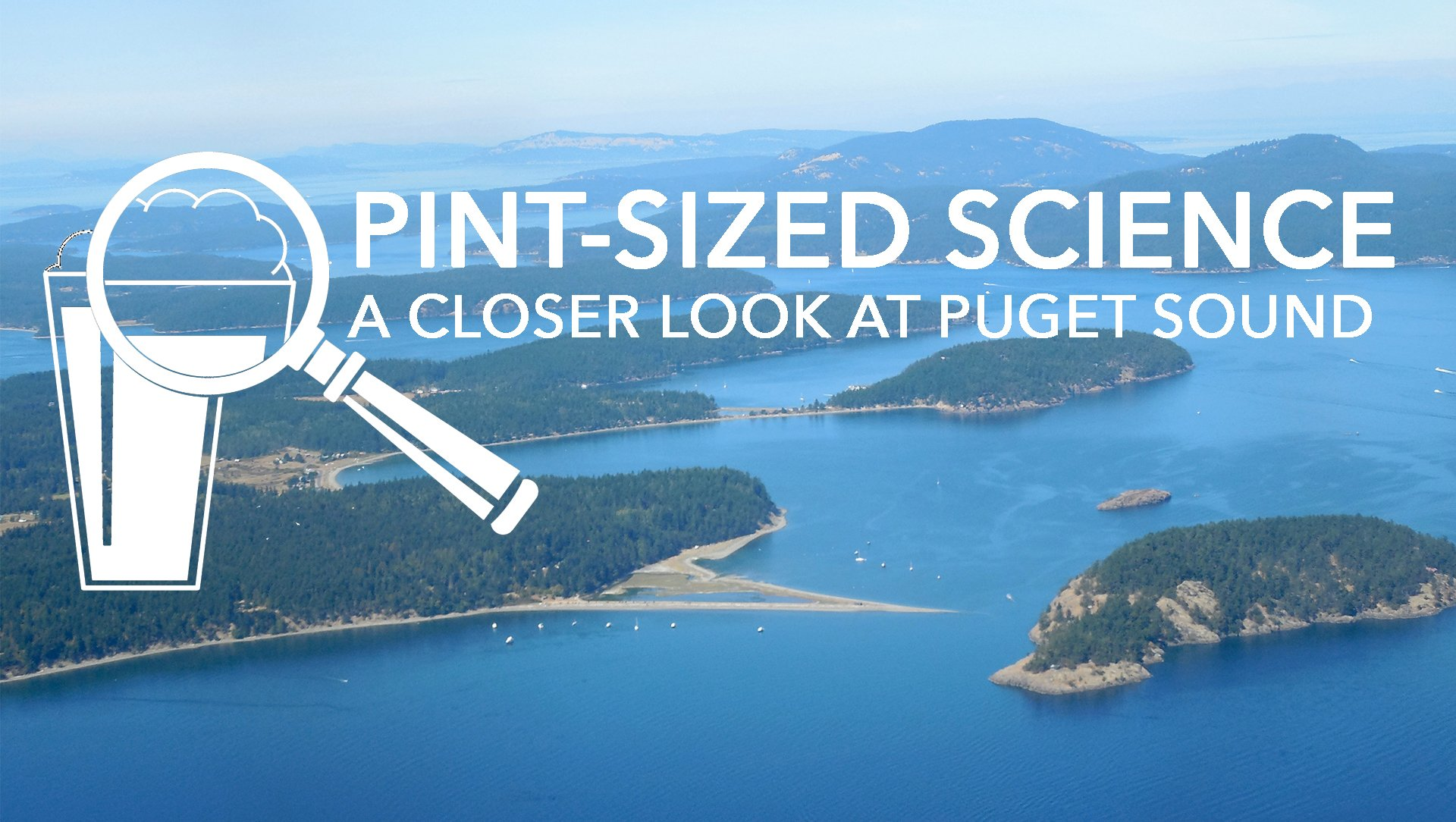 Pint-Sized Science, a closer look at Puget Sound text and logo over an image of the San Juan Islands from the air.